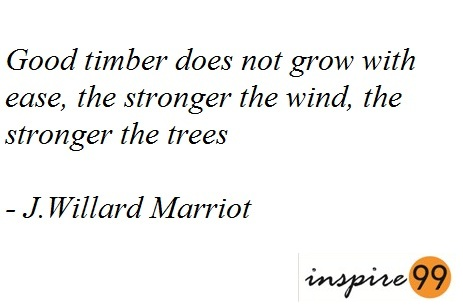 2 Good Timber does not grow with ease, the stronger the wind, the stronger the tree!