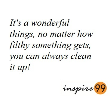 34 Its a wonderful thing, no matter how filthy something gets you can always clean it up!