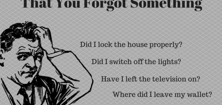 I keep forgetting my keys, are my doors locked, have i turned off the lights, i forgot something, i feel that i forgot something