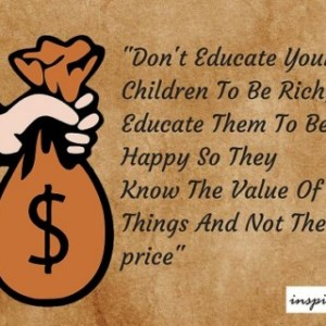 Daily Quote: Don't Educate Your Children To Be Rich, Educate Them To Be Happy So They Know The Value Of Things And Not The price