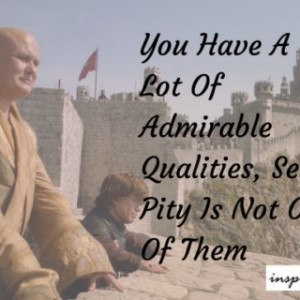 Quote Of The Day: You Have A Lot Of Admirable Qualities But Self Pity Is Not One Of Them